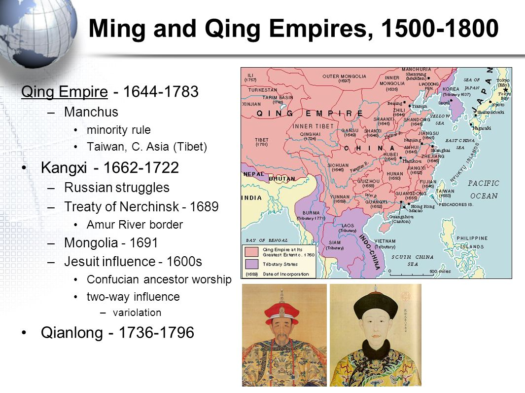 Ming and Qing Empires, 1500-1800 Qing Empire - 1644-1783 –Manchus minority rule Taiwan, C. Asia (Tibet) Kangxi - 1662-1722 –Russian struggles –Treaty