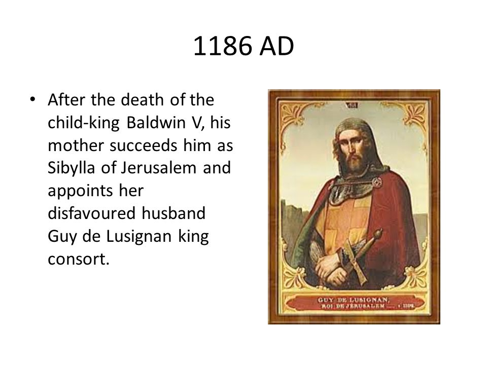 1186 AD After the death of the child-king Baldwin V, his mother succeeds him as Sibylla of Jerusalem and appoints her disfavoured husband Guy de Lusig