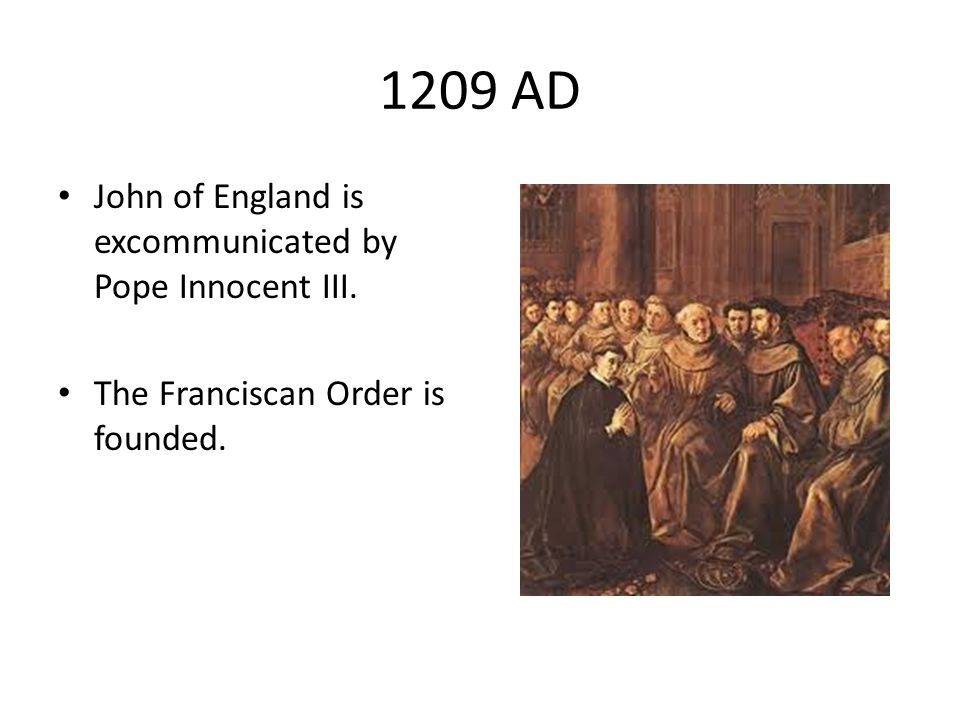 1209 AD John of England is excommunicated by Pope Innocent III. The Franciscan Order is founded.