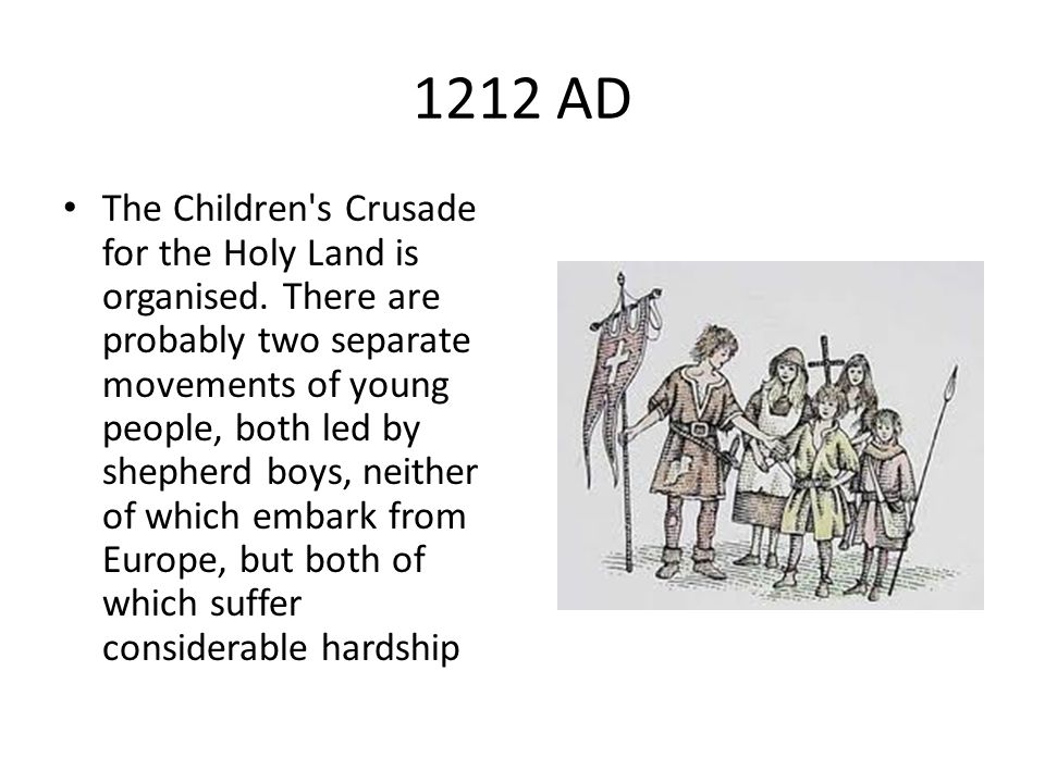 1212 AD The Children's Crusade for the Holy Land is organised. There are probably two separate movements of young people, both led by shepherd boys, n