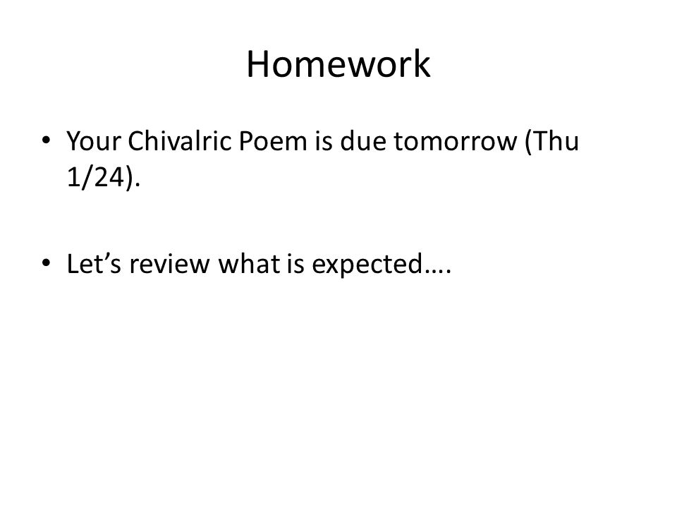Homework Your Chivalric Poem is due tomorrow (Thu 1/24). Let's review what is expected….