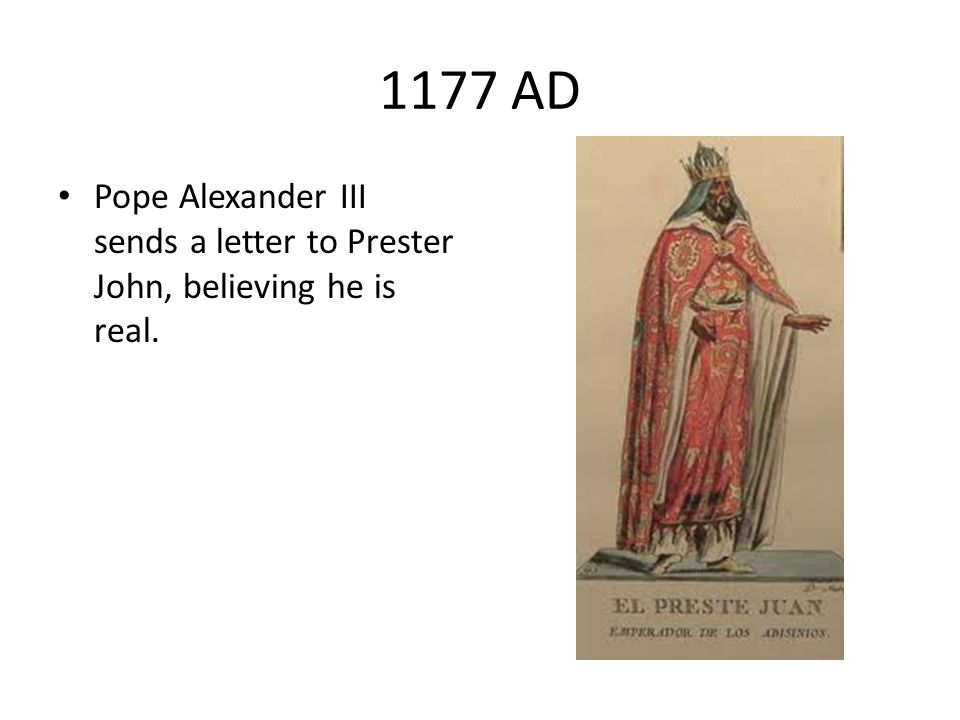 1177 AD Pope Alexander III sends a letter to Prester John, believing he is real.