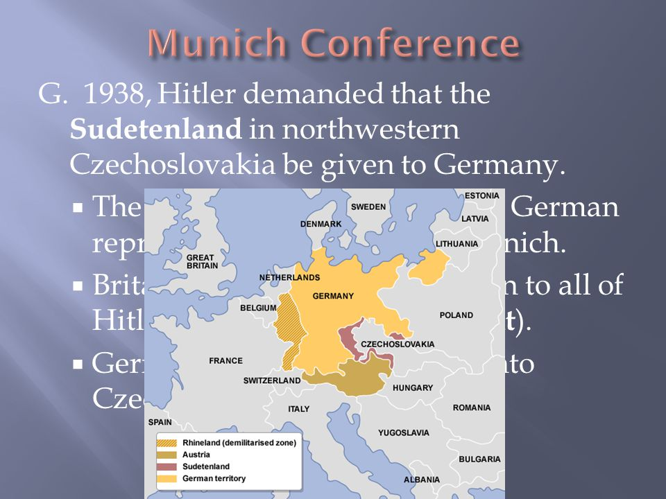 G. 1938, Hitler demanded that the Sudetenland in northwestern Czechoslovakia be given to Germany.  The British, French, Italian, and German represent
