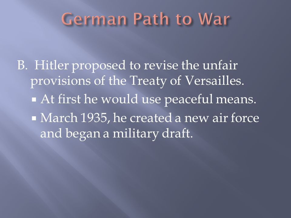 B. Hitler proposed to revise the unfair provisions of the Treaty of Versailles.  At first he would use peaceful means.  March 1935, he created a new
