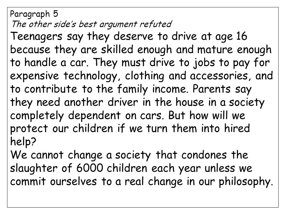 Paragraph 5 The other side's best argument refuted Teenagers say they deserve to drive at age 16 because they are skilled enough and mature enough to handle a car.