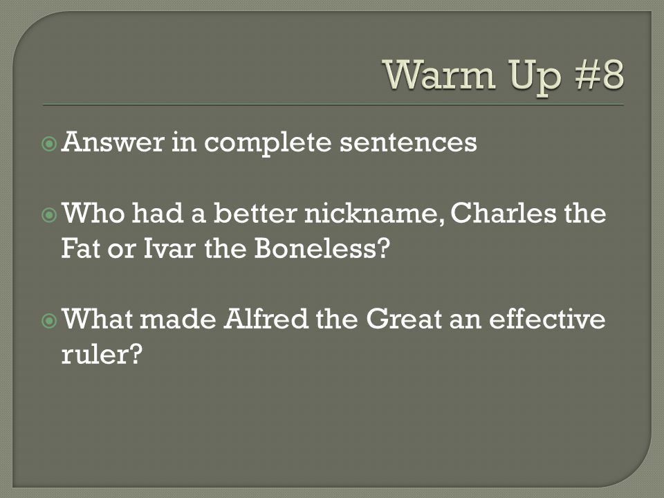 Answer in complete sentences  Who had a better nickname, Charles the Fat or Ivar the Boneless?  What made Alfred the Great an effective ruler?