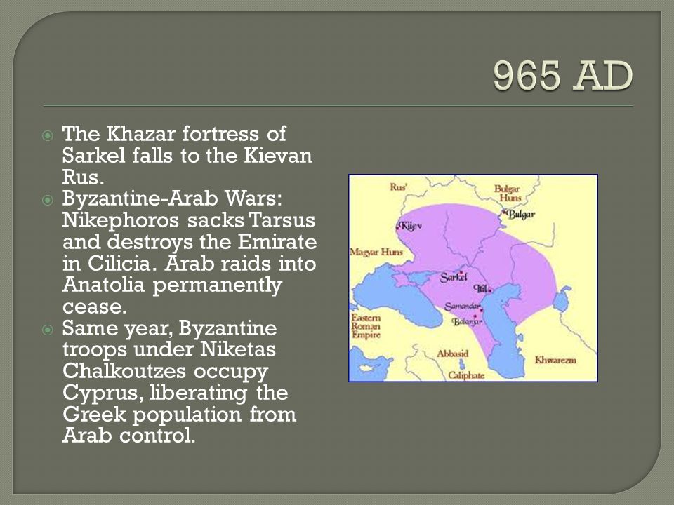  The Khazar fortress of Sarkel falls to the Kievan Rus.  Byzantine-Arab Wars: Nikephoros sacks Tarsus and destroys the Emirate in Cilicia. Arab raid