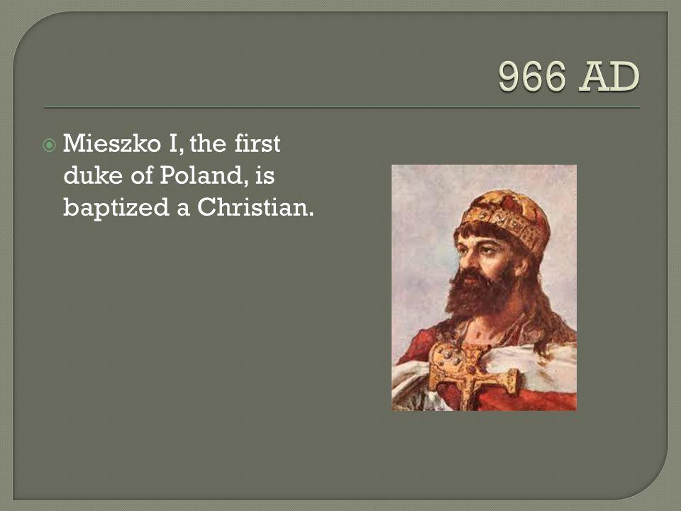  Mieszko I, the first duke of Poland, is baptized a Christian.