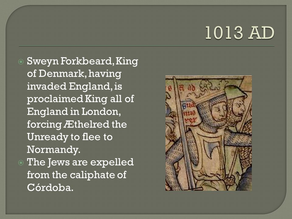  Sweyn Forkbeard, King of Denmark, having invaded England, is proclaimed King all of England in London, forcing Æthelred the Unready to flee to Norma