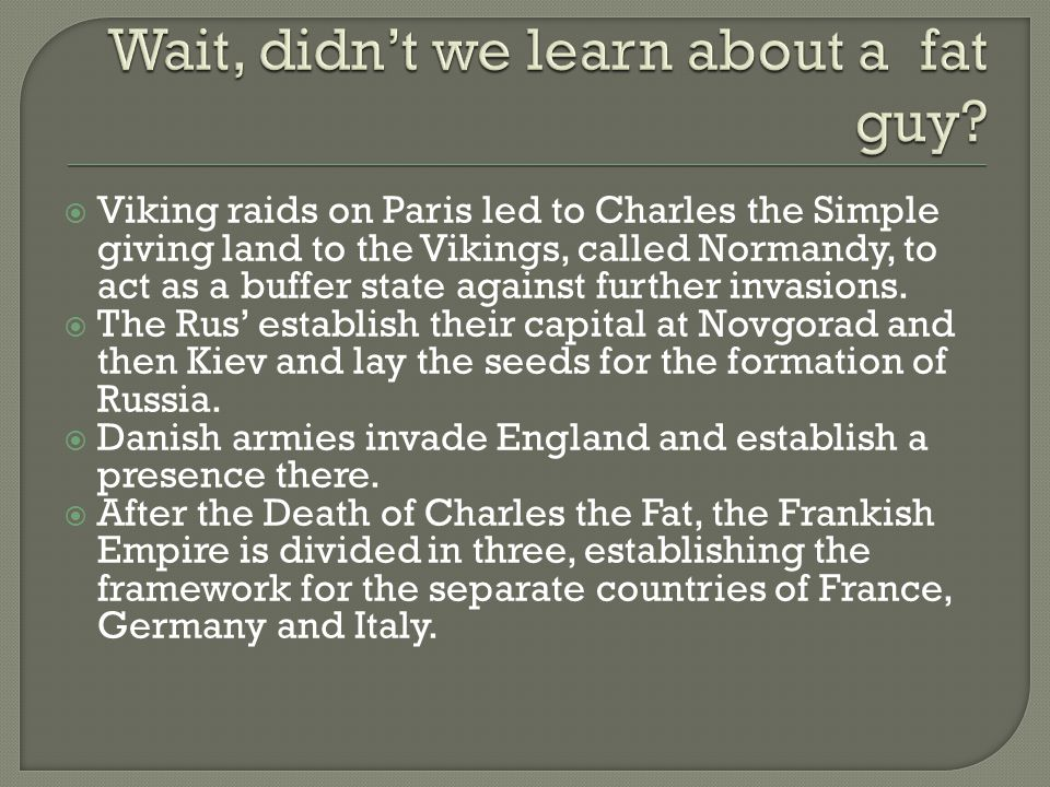  Viking raids on Paris led to Charles the Simple giving land to the Vikings, called Normandy, to act as a buffer state against further invasions.  T