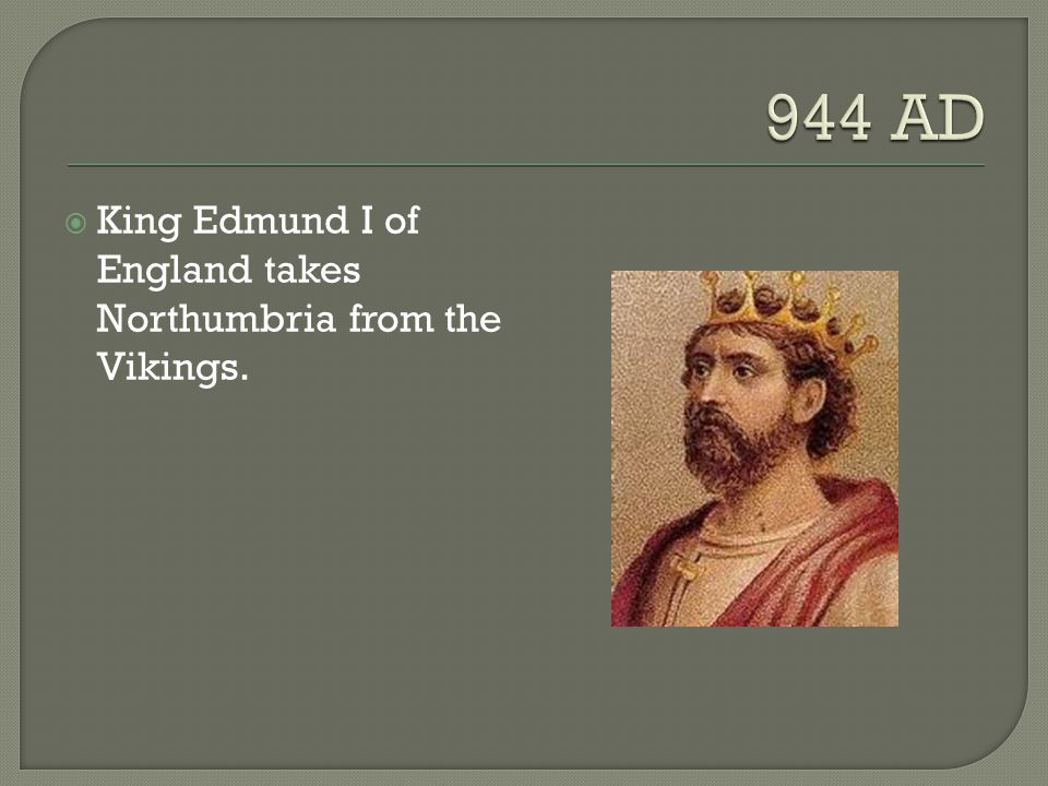  King Edmund I of England takes Northumbria from the Vikings.