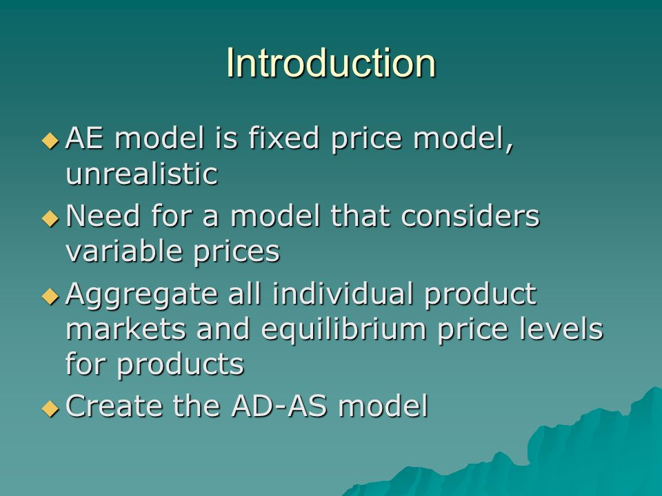 Introduction  AE model is fixed price model, unrealistic  Need for a model that considers variable prices  Aggregate all individual product markets and equilibrium price levels for products  Create the AD-AS model