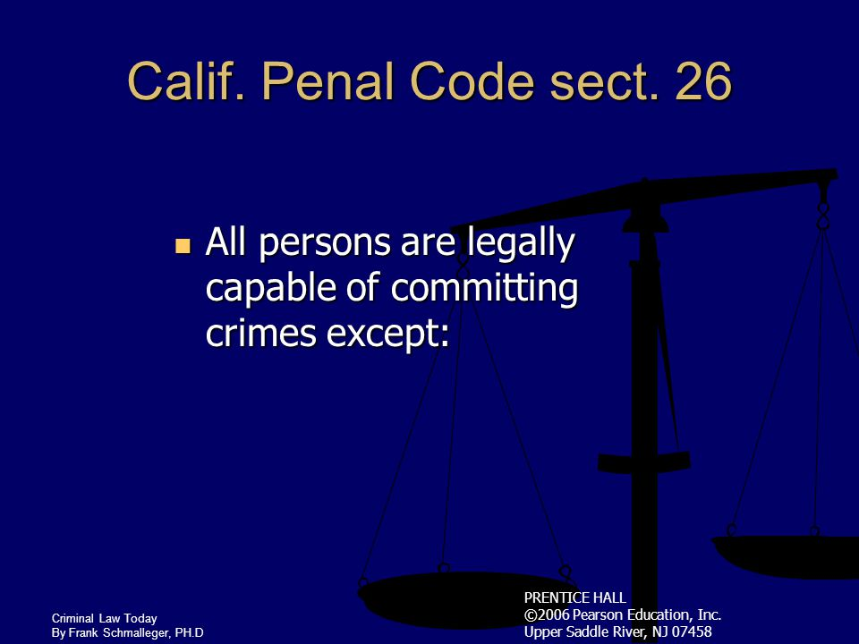 PRENTICE HALL ©2006 Pearson Education, Inc. Upper Saddle River, NJ 07458 Criminal Law Today By Frank Schmalleger, PH.D Excuses as Defenses Bakersfield