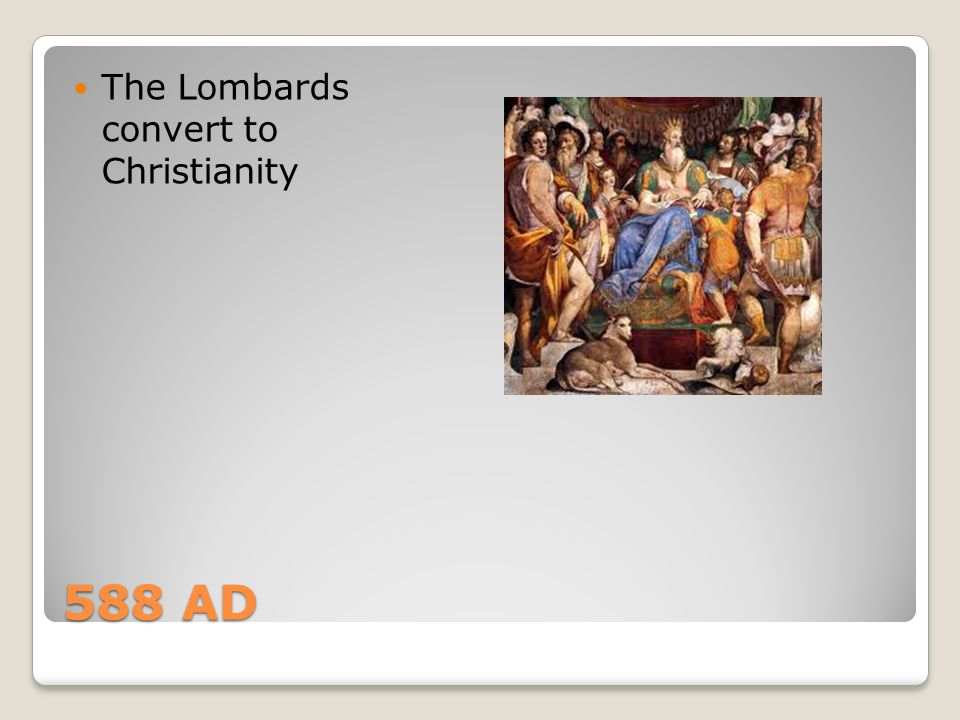 588 AD The Lombards convert to Christianity