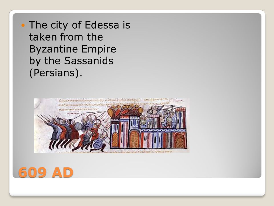 609 AD The city of Edessa is taken from the Byzantine Empire by the Sassanids (Persians).