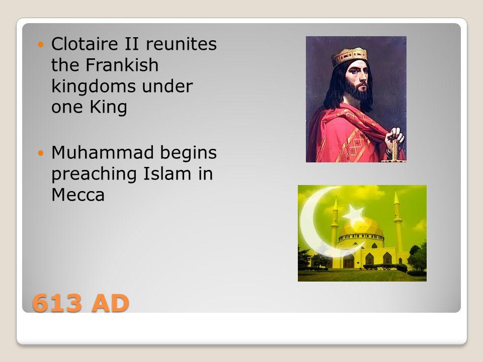 613 AD Clotaire II reunites the Frankish kingdoms under one King Muhammad begins preaching Islam in Mecca