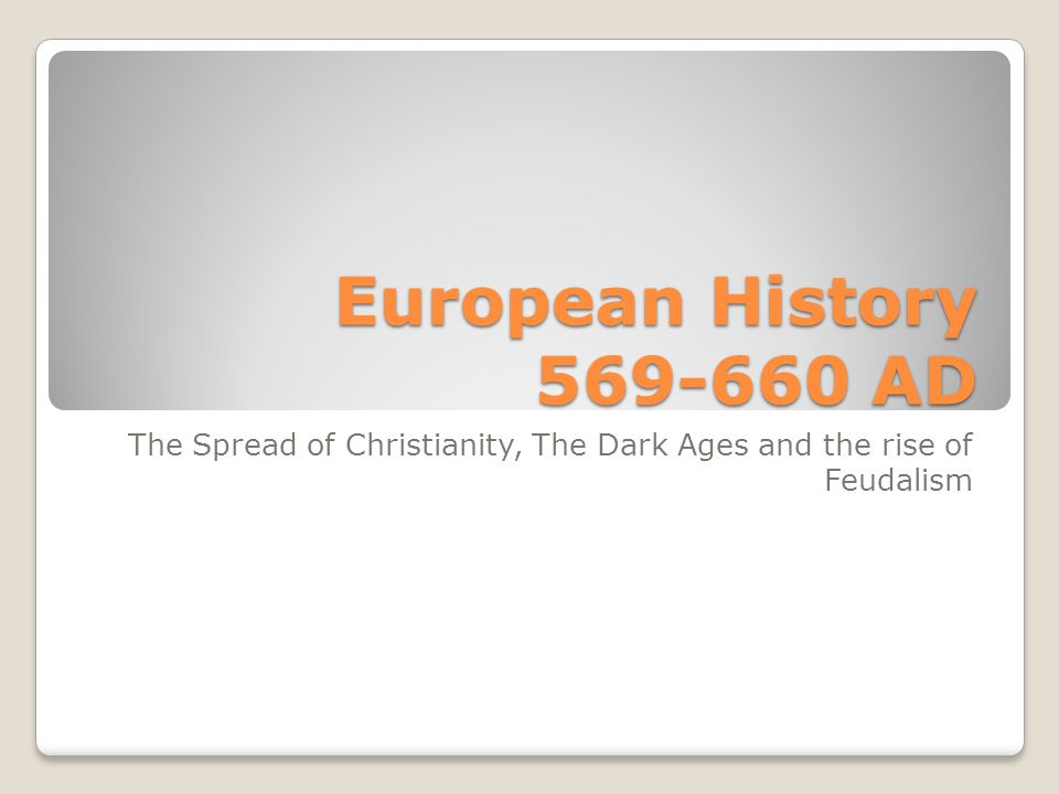 European History 569-660 AD The Spread of Christianity, The Dark Ages and the rise of Feudalism