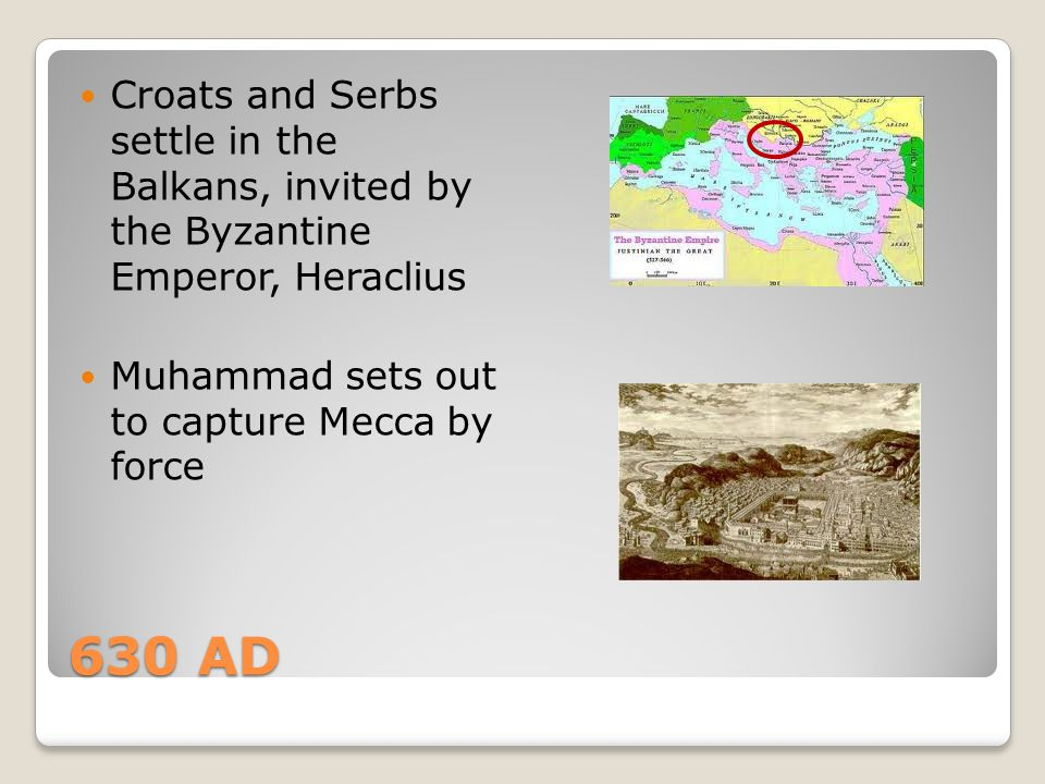 630 AD Croats and Serbs settle in the Balkans, invited by the Byzantine Emperor, Heraclius Muhammad sets out to capture Mecca by force