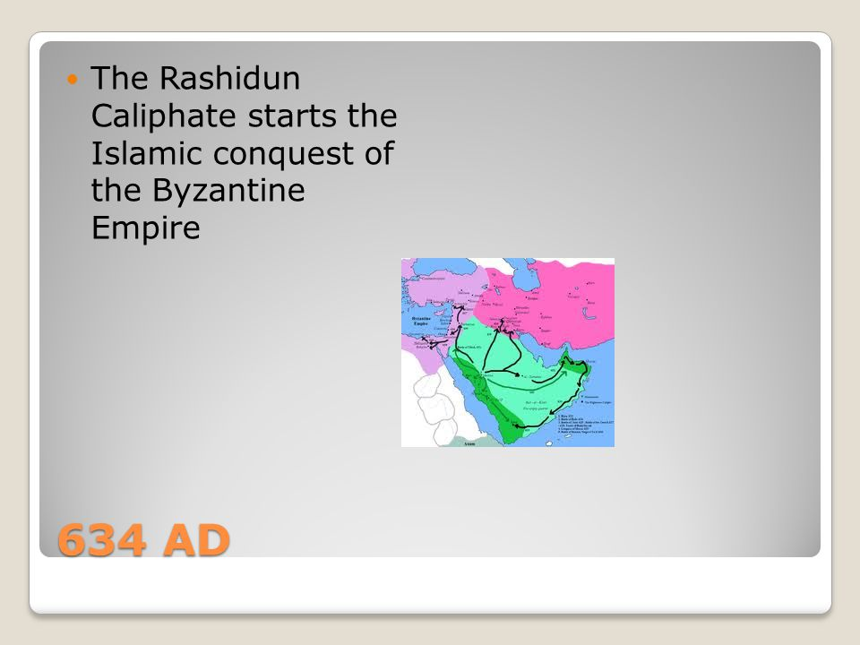 634 AD The Rashidun Caliphate starts the Islamic conquest of the Byzantine Empire