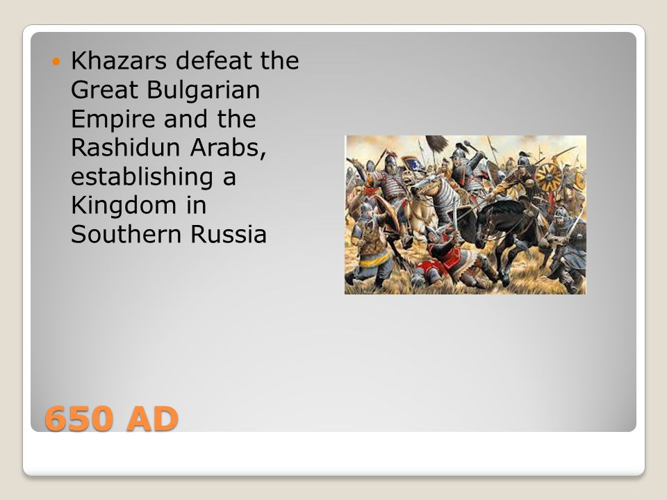 650 AD Khazars defeat the Great Bulgarian Empire and the Rashidun Arabs, establishing a Kingdom in Southern Russia