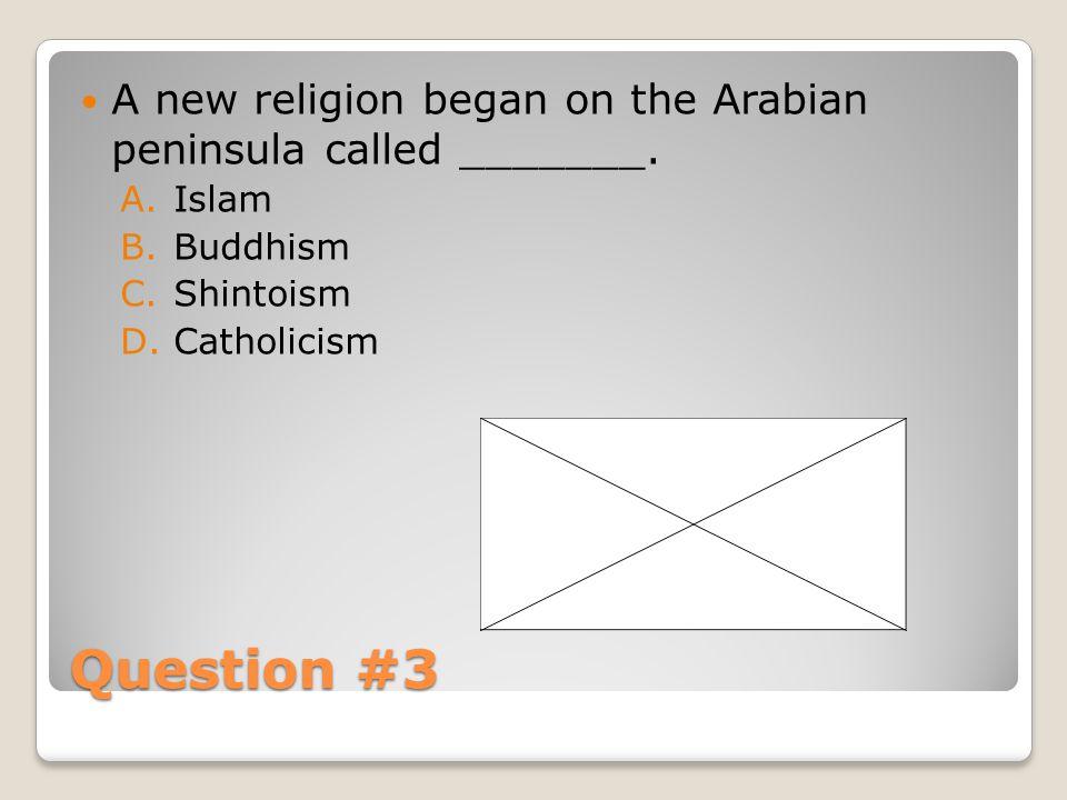 Question #3 A new religion began on the Arabian peninsula called _______. A.Islam B.Buddhism C.Shintoism D.Catholicism