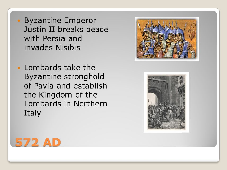572 AD Byzantine Emperor Justin II breaks peace with Persia and invades Nisibis Lombards take the Byzantine stronghold of Pavia and establish the King