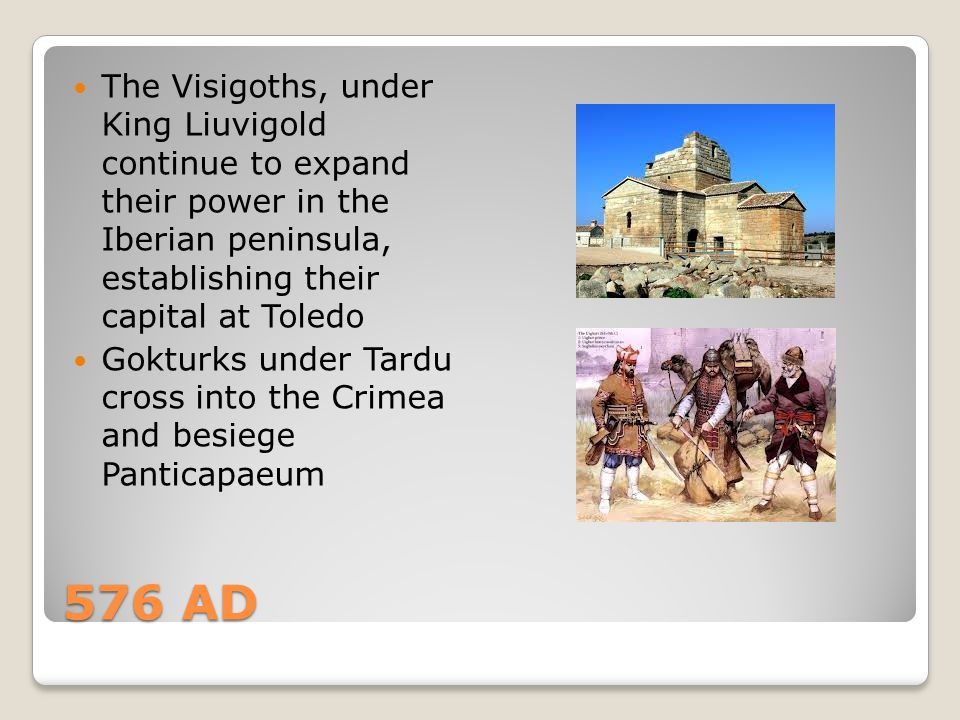 576 AD The Visigoths, under King Liuvigold continue to expand their power in the Iberian peninsula, establishing their capital at Toledo Gokturks unde
