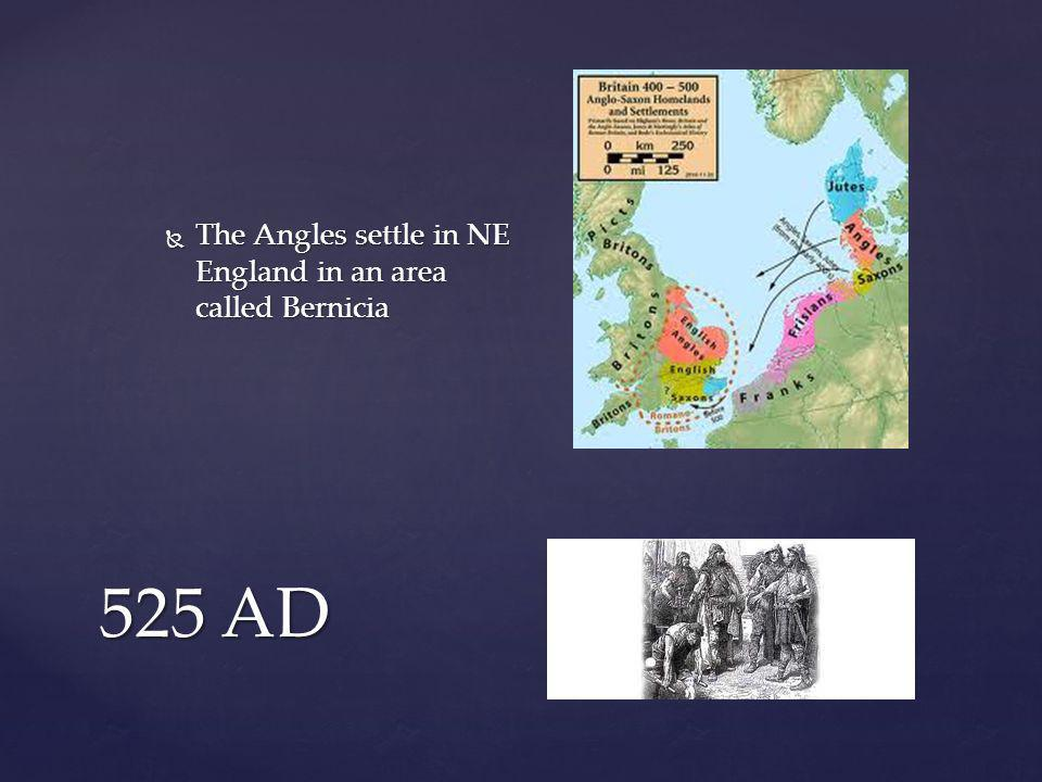 525 AD  The Angles settle in NE England in an area called Bernicia