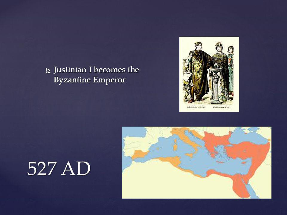 527 AD  Justinian I becomes the Byzantine Emperor
