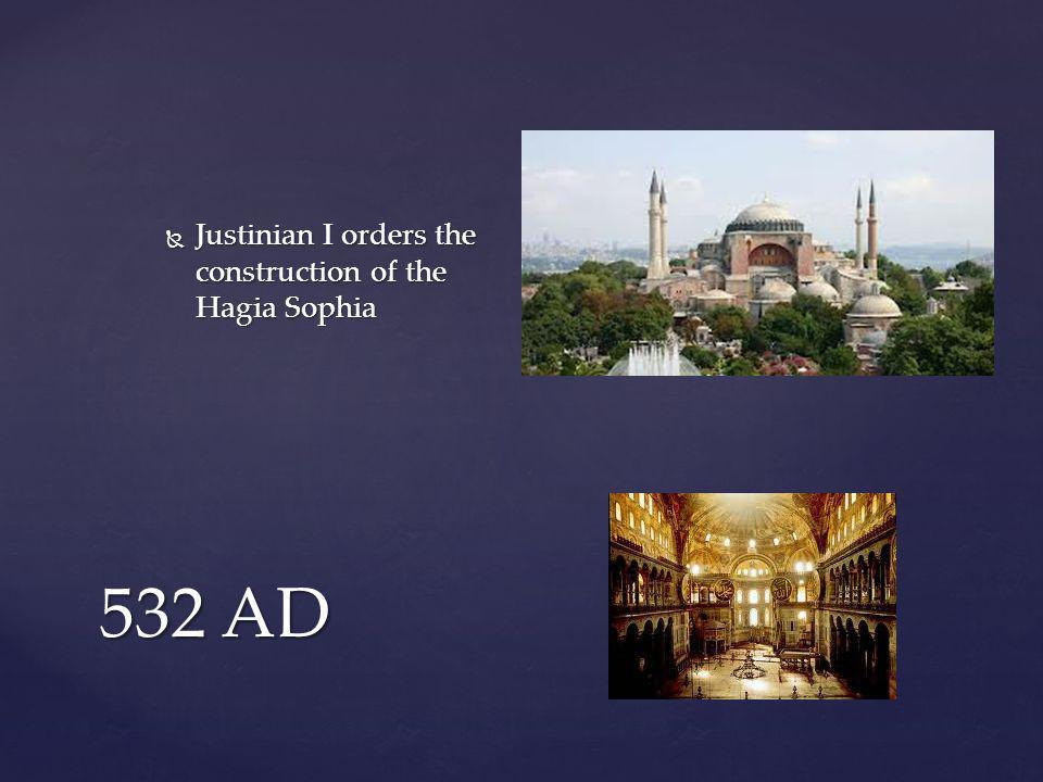 532 AD  Justinian I orders the construction of the Hagia Sophia