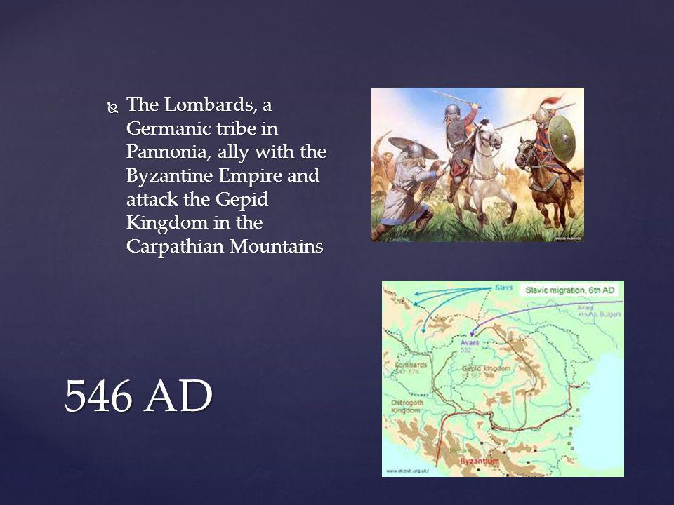 546 AD  The Lombards, a Germanic tribe in Pannonia, ally with the Byzantine Empire and attack the Gepid Kingdom in the Carpathian Mountains