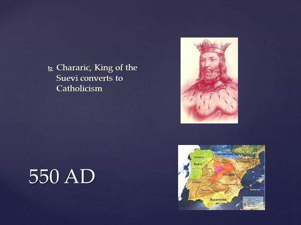 550 AD  Chararic, King of the Suevi converts to Catholicism