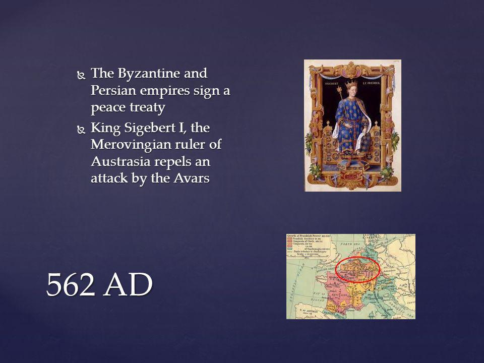 562 AD  The Byzantine and Persian empires sign a peace treaty  King Sigebert I, the Merovingian ruler of Austrasia repels an attack by the Avars
