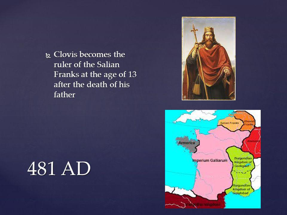 481 AD  Clovis becomes the ruler of the Salian Franks at the age of 13 after the death of his father