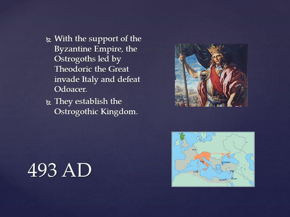 493 AD  With the support of the Byzantine Empire, the Ostrogoths led by Theodoric the Great invade Italy and defeat Odoacer.