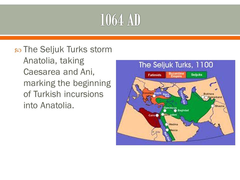  The Seljuk Turks storm Anatolia, taking Caesarea and Ani, marking the beginning of Turkish incursions into Anatolia.