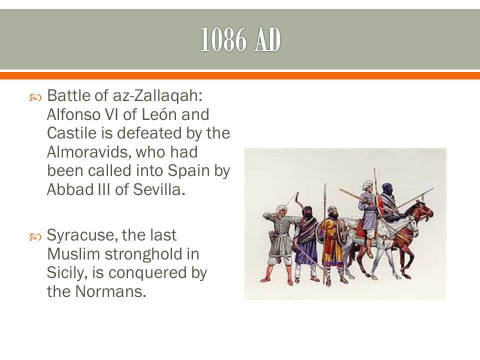  Battle of az-Zallaqah: Alfonso VI of León and Castile is defeated by the Almoravids, who had been called into Spain by Abbad III of Sevilla.