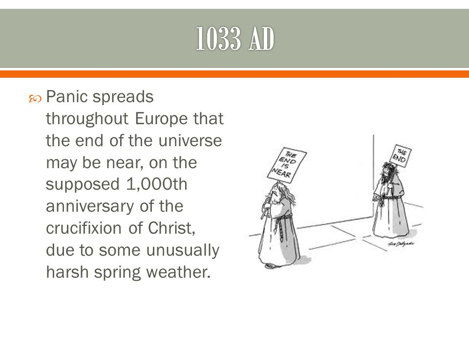  Panic spreads throughout Europe that the end of the universe may be near, on the supposed 1,000th anniversary of the crucifixion of Christ, due to some unusually harsh spring weather.
