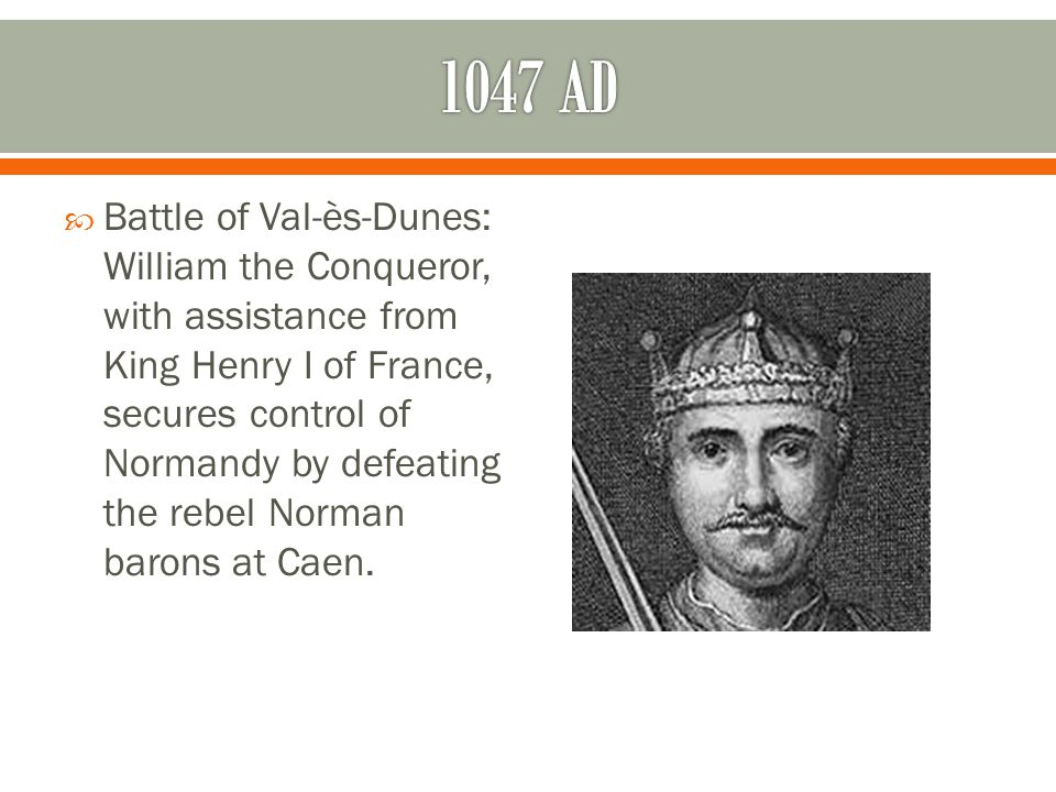  Battle of Val-ès-Dunes: William the Conqueror, with assistance from King Henry I of France, secures control of Normandy by defeating the rebel Norman barons at Caen.