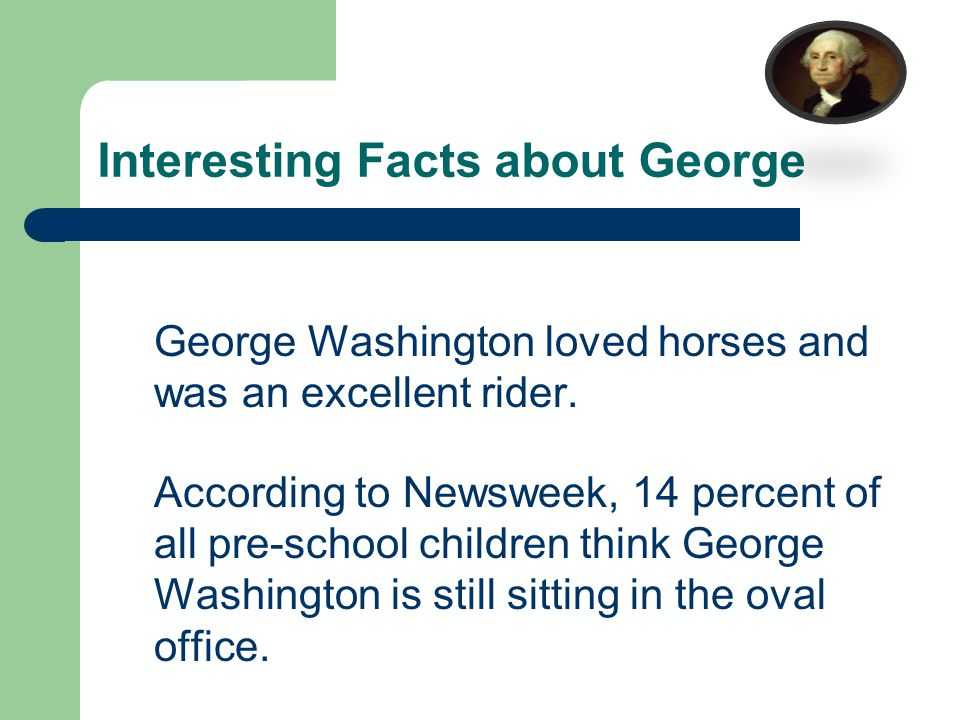 Interesting Facts about George George Washington loved horses and was an excellent rider.