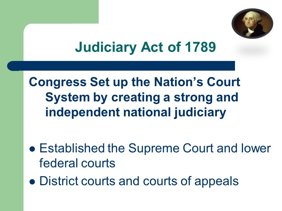 Judiciary Act of 1789 Congress Set up the Nation's Court System by creating a strong and independent national judiciary Established the Supreme Court and lower federal courts District courts and courts of appeals