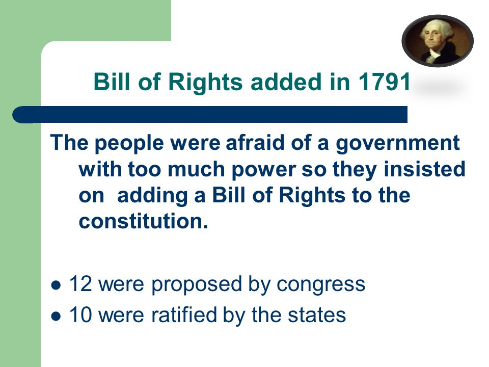Bill of Rights added in 1791 The people were afraid of a government with too much power so they insisted on adding a Bill of Rights to the constitution.