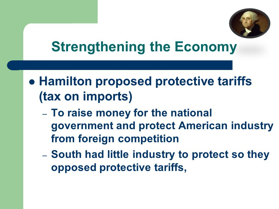 Strengthening the Economy Hamilton proposed protective tariffs (tax on imports) – To raise money for the national government and protect American industry from foreign competition – South had little industry to protect so they opposed protective tariffs,