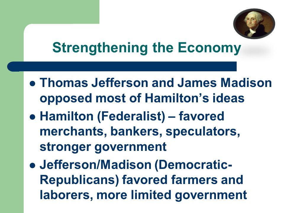 Strengthening the Economy Thomas Jefferson and James Madison opposed most of Hamilton's ideas Hamilton (Federalist) – favored merchants, bankers, speculators, stronger government Jefferson/Madison (Democratic- Republicans) favored farmers and laborers, more limited government