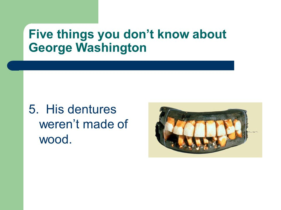 Five things you don't know about George Washington 5. His dentures weren't made of wood.