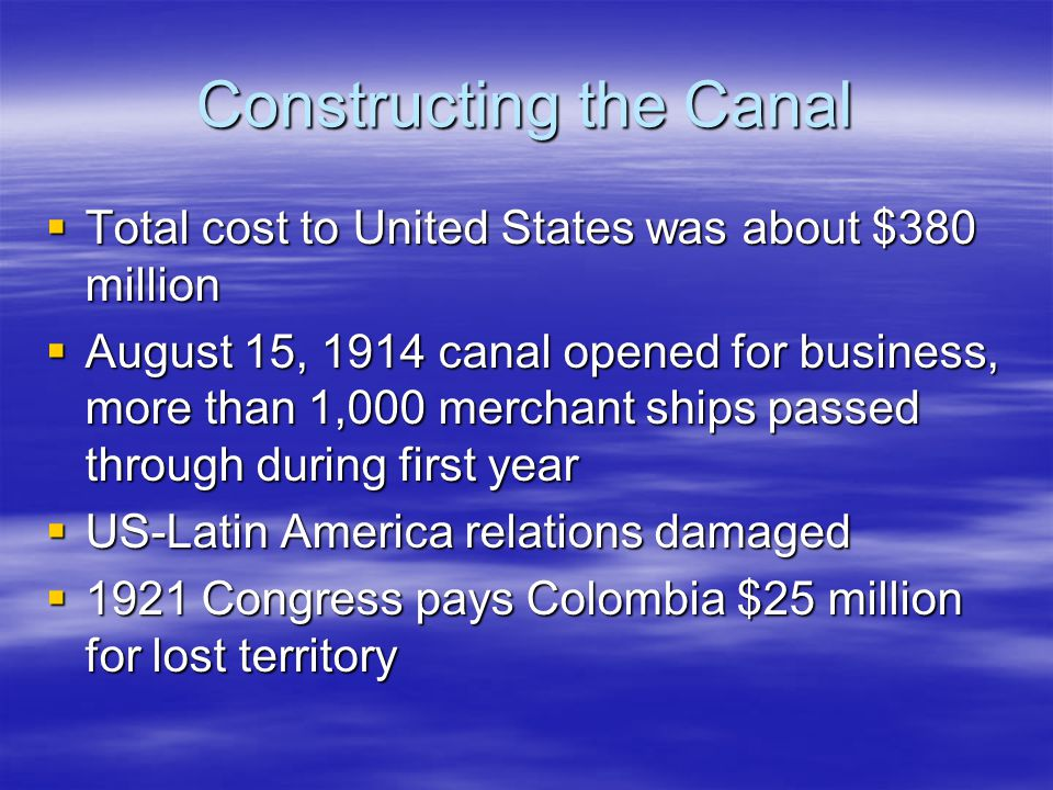Constructing the Canal  Total cost to United States was about $380 million  August 15, 1914 canal opened for business, more than 1,000 merchant ship