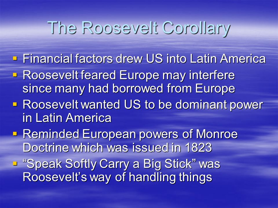 The Roosevelt Corollary  Financial factors drew US into Latin America  Roosevelt feared Europe may interfere since many had borrowed from Europe  R