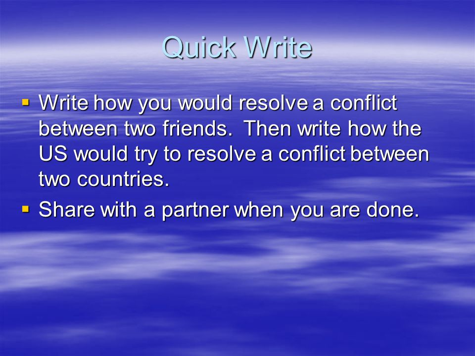 Quick Write  Write how you would resolve a conflict between two friends. Then write how the US would try to resolve a conflict between two countries.