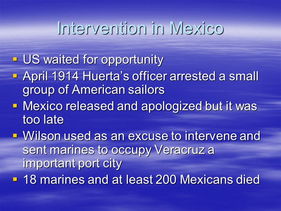Intervention in Mexico  US waited for opportunity  April 1914 Huerta's officer arrested a small group of American sailors  Mexico released and apol