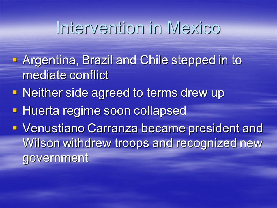Intervention in Mexico  Argentina, Brazil and Chile stepped in to mediate conflict  Neither side agreed to terms drew up  Huerta regime soon collap